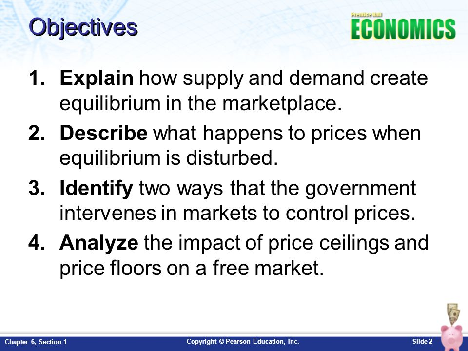 Objectives Explain how supply and demand create equilibrium in the marketplace. Describe what happens to prices when equilibrium is disturbed.
