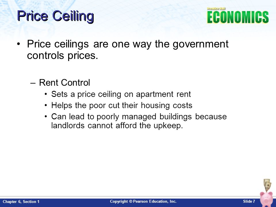 Price Ceiling Price ceilings are one way the government controls prices. Rent Control. Sets a price ceiling on apartment rent.