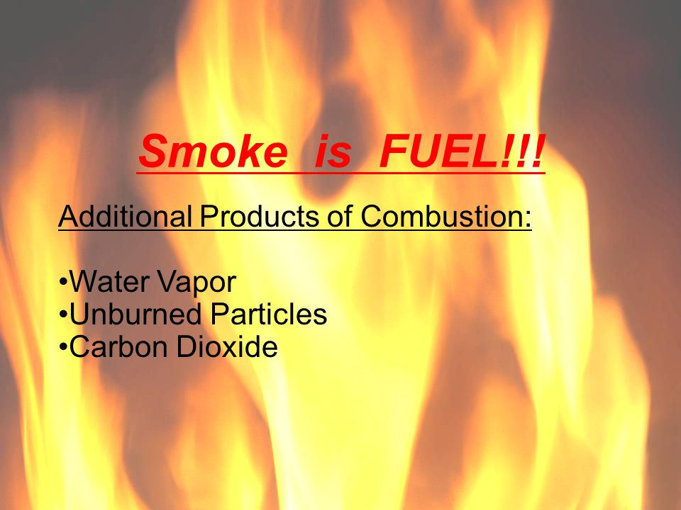 Smoke is FUEL!!! Additional Products of Combustion: Water Vapor