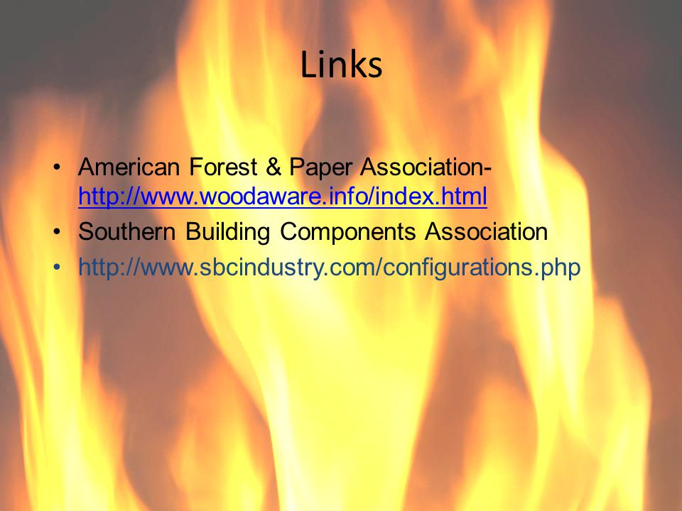 Links American Forest & Paper Association- http://www.woodaware.info/index.html. Southern Building Components Association.