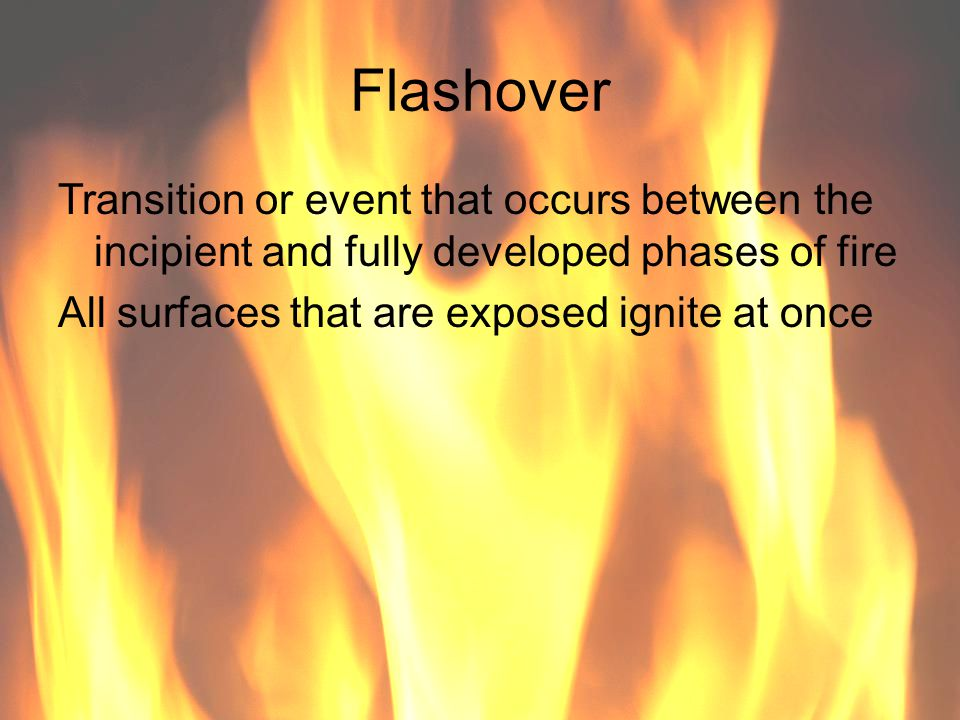 Flashover Transition or event that occurs between the incipient and fully developed phases of fire.