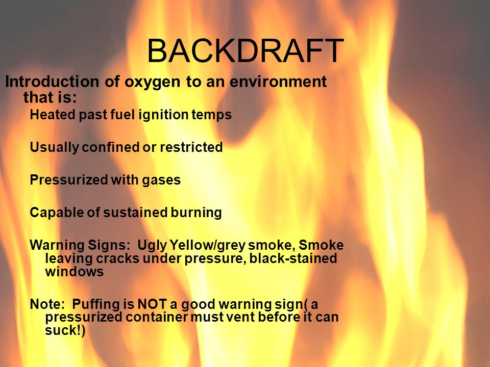 BACKDRAFT Introduction of oxygen to an environment that is: