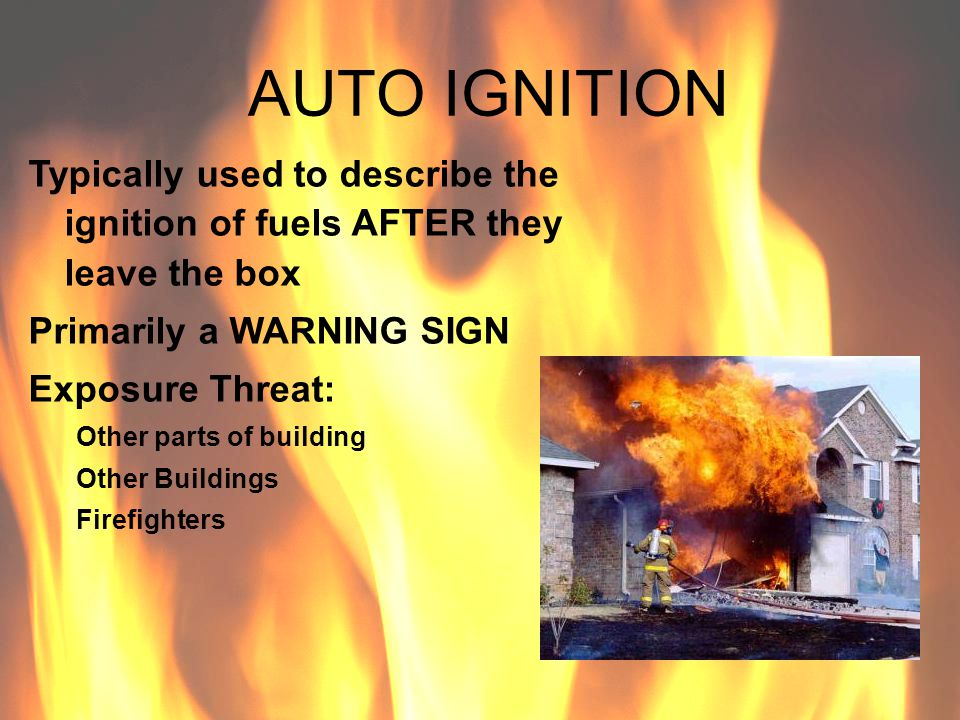 AUTO IGNITION Typically used to describe the ignition of fuels AFTER they leave the box. Primarily a WARNING SIGN.