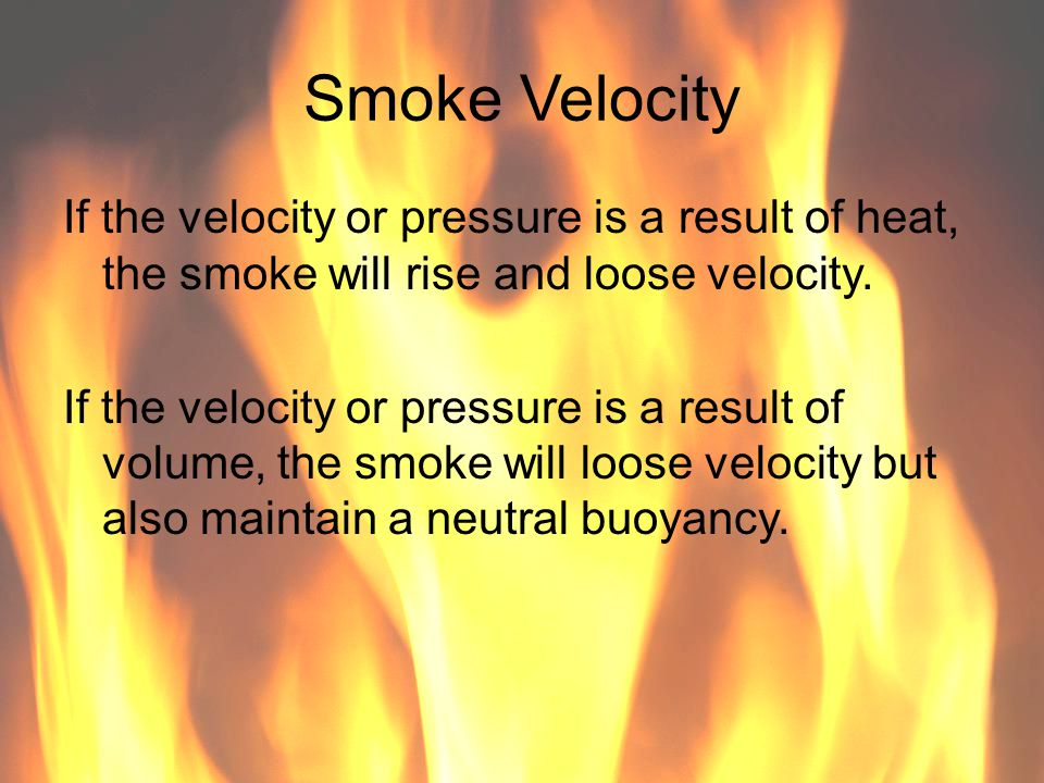 Smoke Velocity If the velocity or pressure is a result of heat, the smoke will rise and loose velocity.