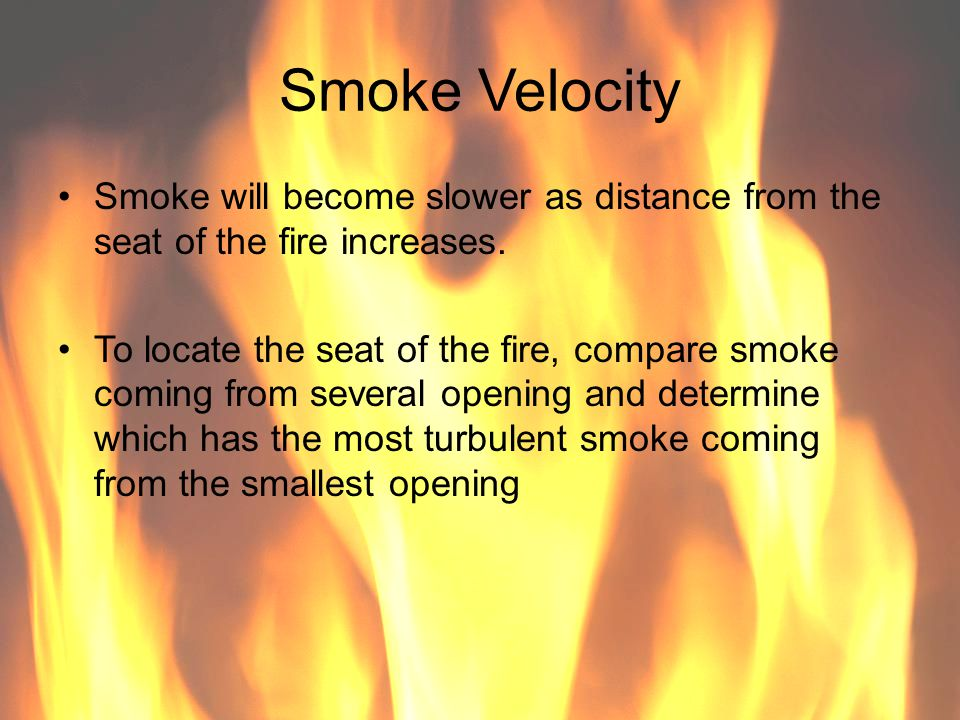 Smoke Velocity Smoke will become slower as distance from the seat of the fire increases.