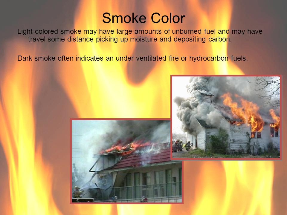 Smoke Color Light colored smoke may have large amounts of unburned fuel and may have travel some distance picking up moisture and depositing carbon.