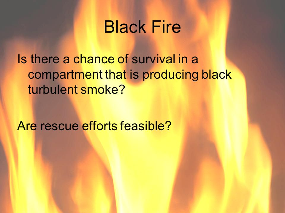 Black Fire Is there a chance of survival in a compartment that is producing black turbulent smoke.