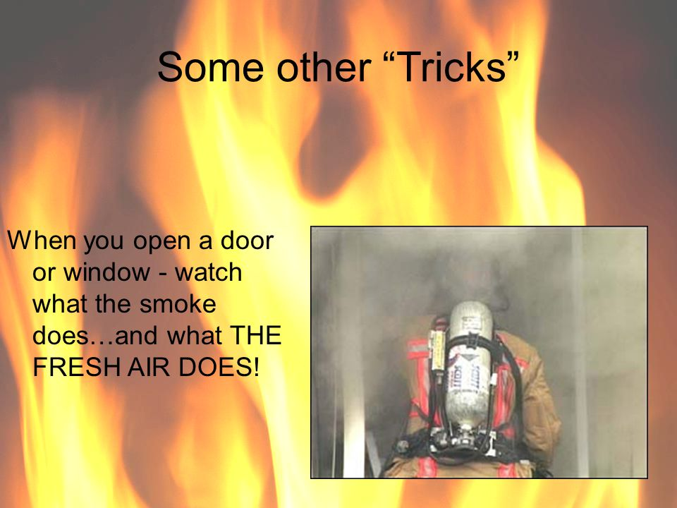 Some other Tricks When you open a door or window - watch what the smoke does…and what THE FRESH AIR DOES!