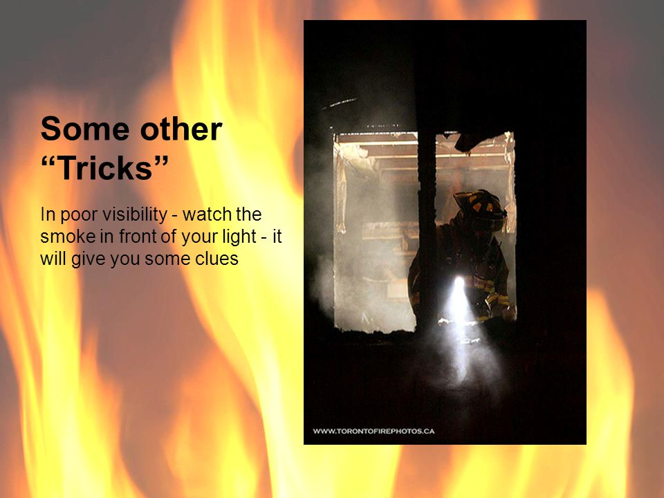 Some other Tricks In poor visibility - watch the smoke in front of your light - it will give you some clues.
