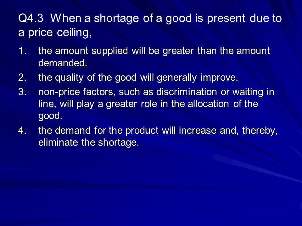 Q4.3 When a shortage of a good is present due to a price ceiling,