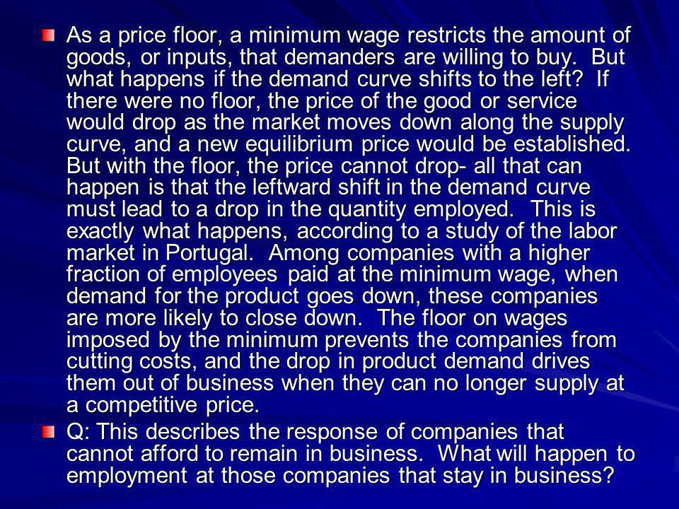 As a price floor, a minimum wage restricts the amount of goods, or inputs, that demanders are willing to buy. But what happens if the demand curve shifts to the left If there were no floor, the price of the good or service would drop as the market moves down along the supply curve, and a new equilibrium price would be established. But with the floor, the price cannot drop- all that can happen is that the leftward shift in the demand curve must lead to a drop in the quantity employed. This is exactly what happens, according to a study of the labor market in Portugal. Among companies with a higher fraction of employees paid at the minimum wage, when demand for the product goes down, these companies are more likely to close down. The floor on wages imposed by the minimum prevents the companies from cutting costs, and the drop in product demand drives them out of business when they can no longer supply at a competitive price.