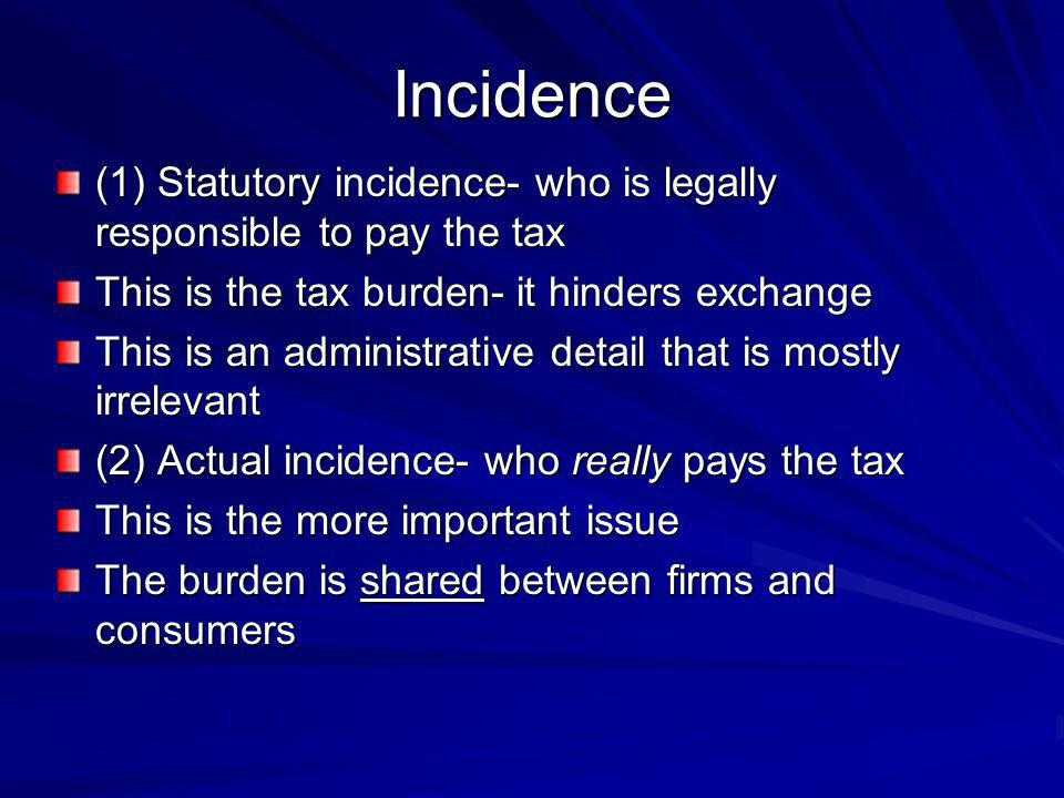 Incidence (1) Statutory incidence- who is legally responsible to pay the tax. This is the tax burden- it hinders exchange.