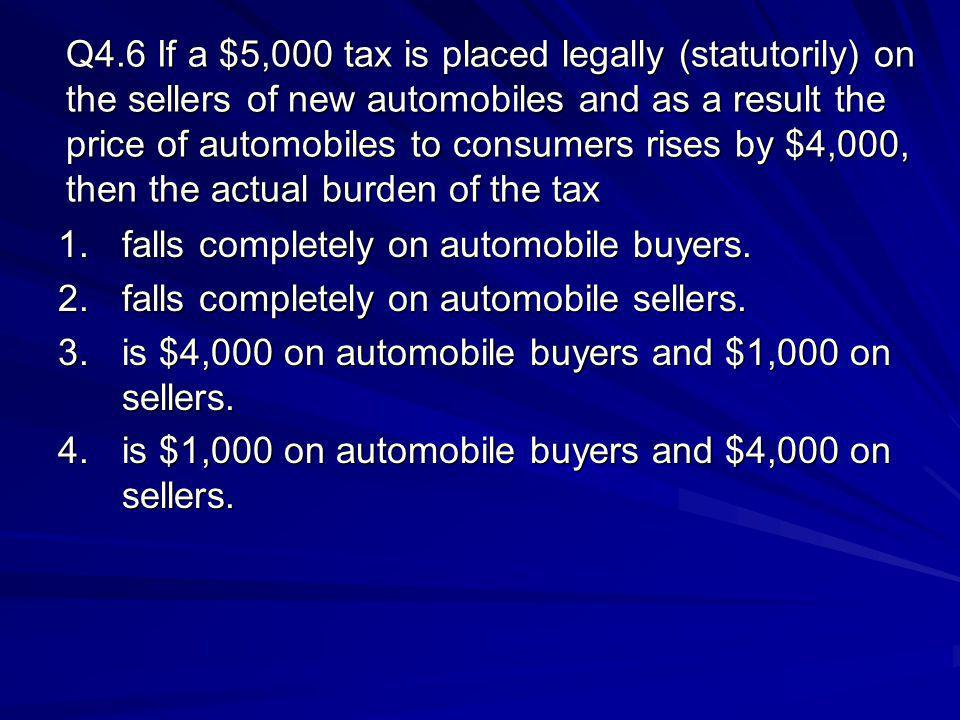 Q4.6 If a $5,000 tax is placed legally (statutorily) on the sellers of new automobiles and as a result the price of automobiles to consumers rises by $4,000, then the actual burden of the tax