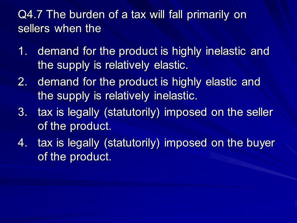 Q4.7 The burden of a tax will fall primarily on sellers when the