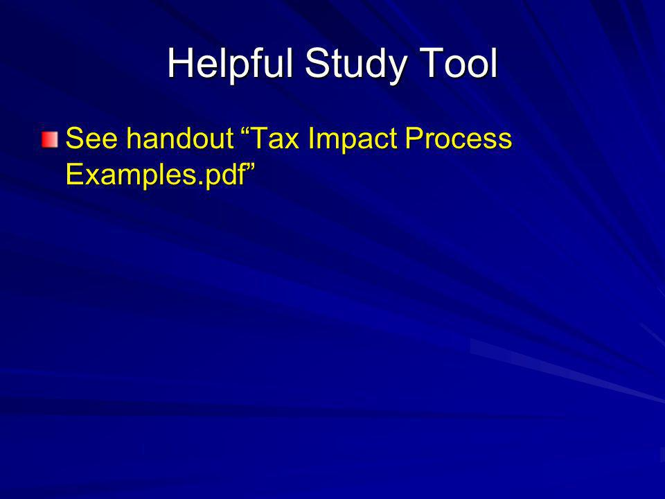 Helpful Study Tool See handout Tax Impact Process Examples.pdf