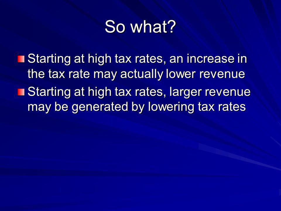 So what Starting at high tax rates, an increase in the tax rate may actually lower revenue.
