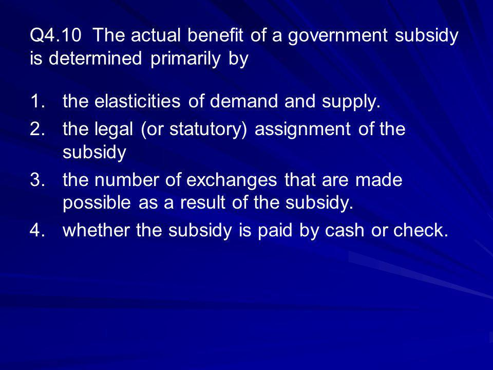 Q4.10 The actual benefit of a government subsidy is determined primarily by