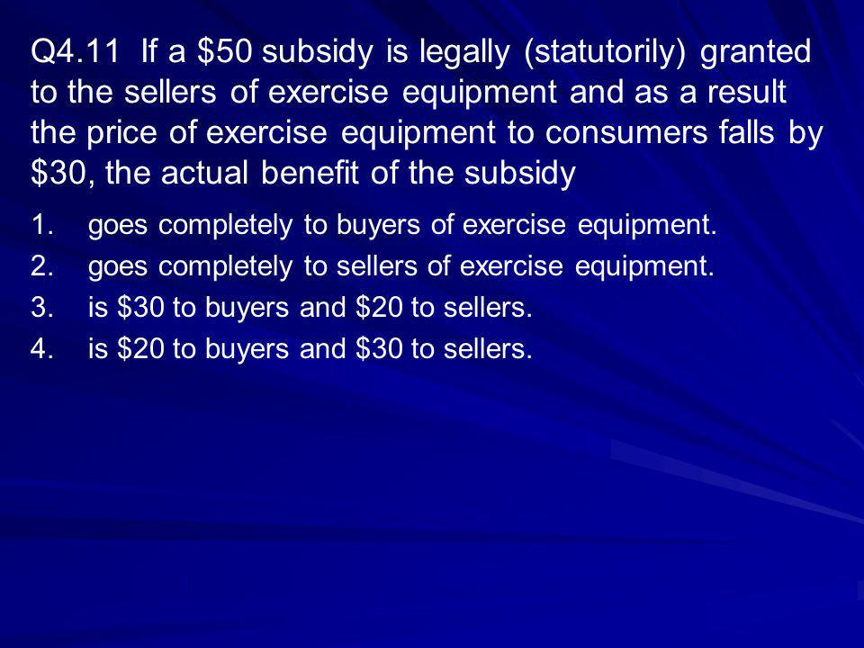 Q4.11 If a $50 subsidy is legally (statutorily) granted to the sellers of exercise equipment and as a result the price of exercise equipment to consumers falls by $30, the actual benefit of the subsidy