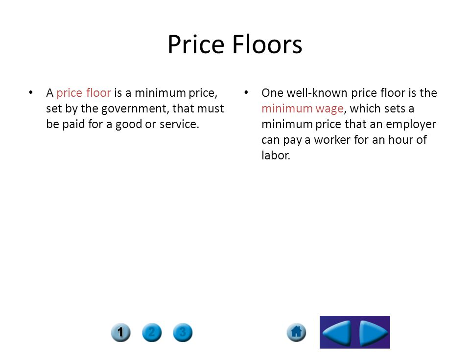 Price Floors A price floor is a minimum price, set by the government, that must be paid for a good or service.