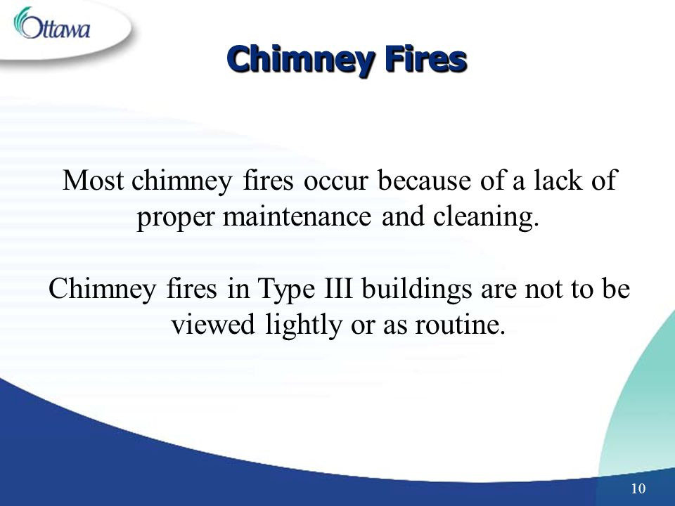 Chimney Fires Most chimney fires occur because of a lack of proper maintenance and cleaning.