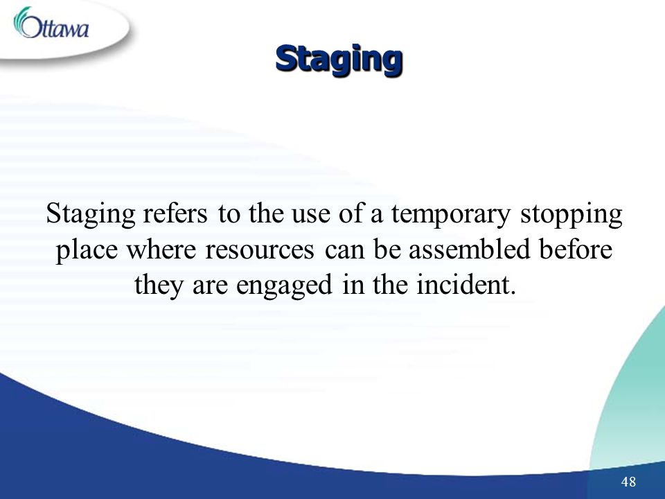 Staging Staging refers to the use of a temporary stopping place where resources can be assembled before they are engaged in the incident.