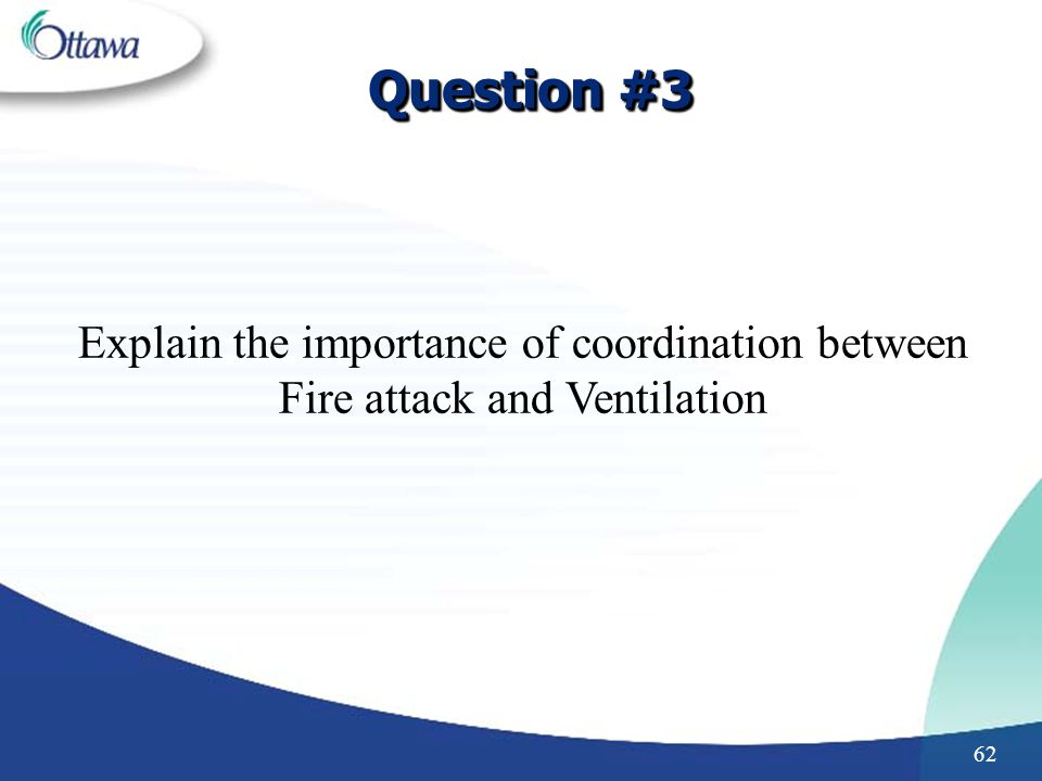 Question #3 Explain the importance of coordination between Fire attack and Ventilation. Increases visibility.