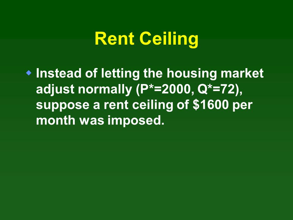 Rent Ceiling Instead of letting the housing market adjust normally (P*=2000, Q*=72), suppose a rent ceiling of $1600 per month was imposed.