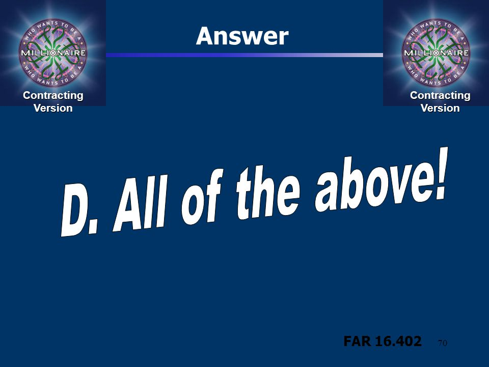 Answer D. All of the above! FAR 16.402 Contracting Version