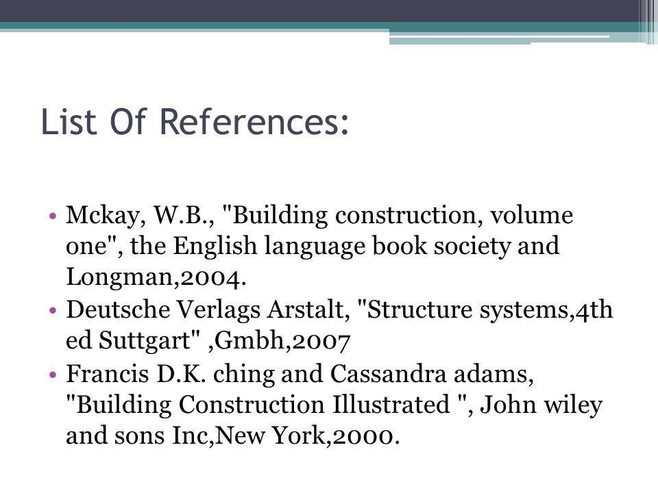 List Of References: Mckay, W.B., Building construction, volume one , the English language book society and Longman,2004.