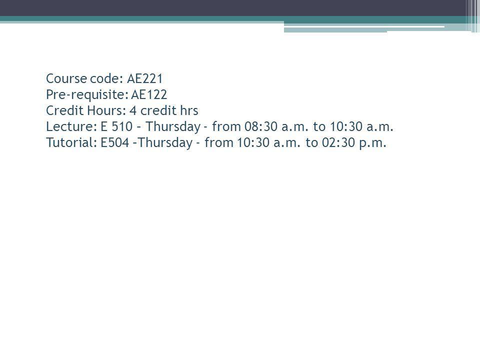 Course code: AE221 Pre-requisite: AE122. Credit Hours: 4 credit hrs. Lecture: E 510 – Thursday - from 08:30 a.m. to 10:30 a.m.
