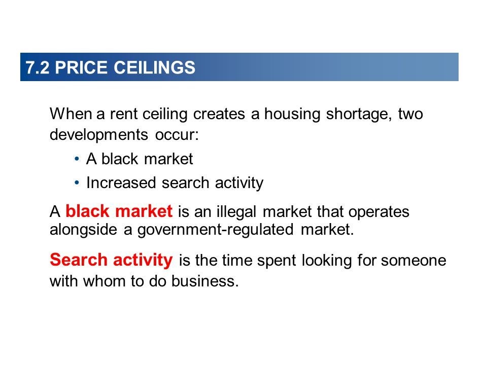 7.2 PRICE CEILINGS When a rent ceiling creates a housing shortage, two developments occur: A black market.