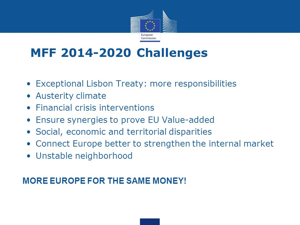 MFF 2014-2020 Challenges Exceptional Lisbon Treaty: more responsibilities. Austerity climate. Financial crisis interventions.