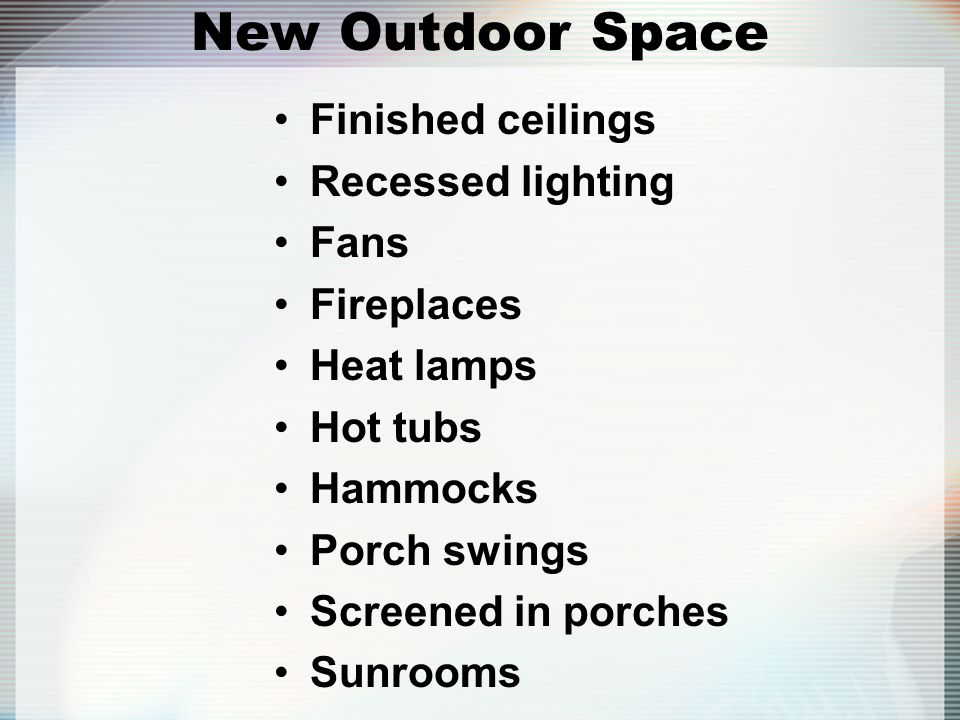 New Outdoor Space Finished ceilings Recessed lighting Fans Fireplaces
