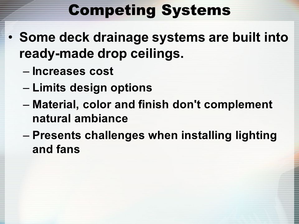 Competing Systems Some deck drainage systems are built into ready-made drop ceilings. Increases cost.