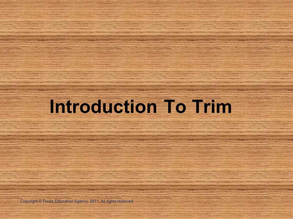 Introduction To Trim Copyright © Texas Education Agency, All rights reserved.