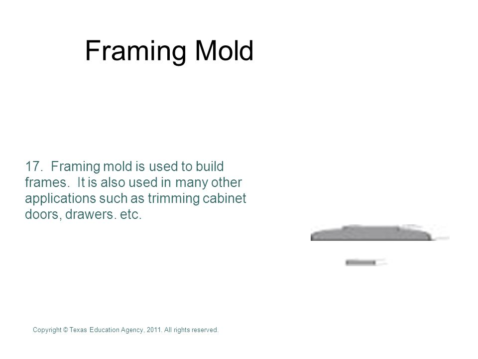 Framing Mold Framing mold is used to build frames. It is also used in many other applications such as trimming cabinet doors, drawers. etc.