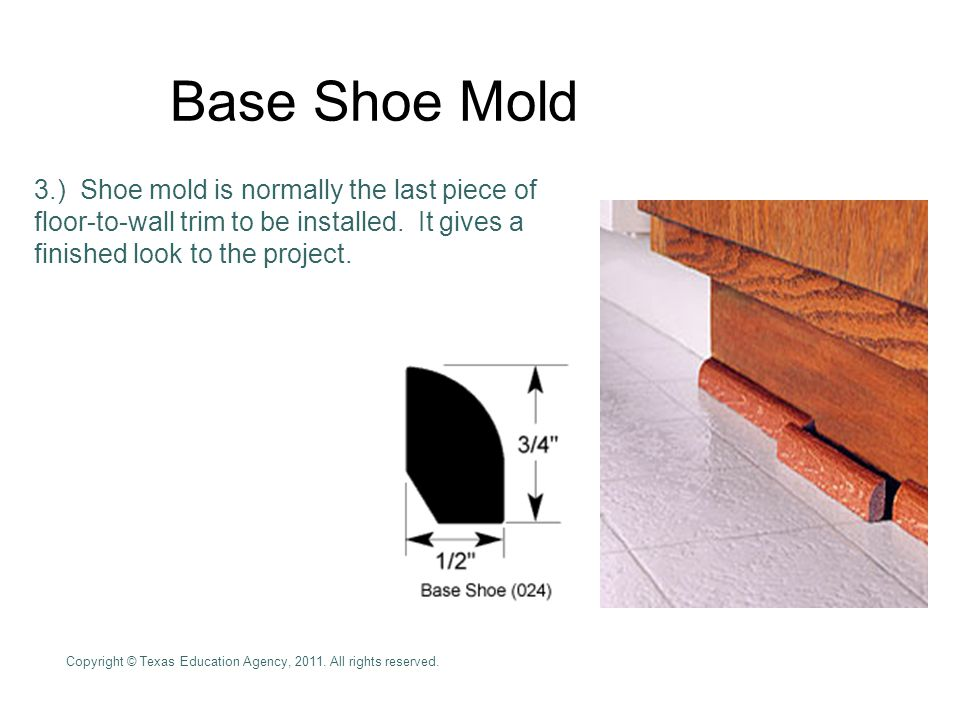 Base Shoe Mold 3.) Shoe mold is normally the last piece of floor-to-wall trim to be installed. It gives a finished look to the project.