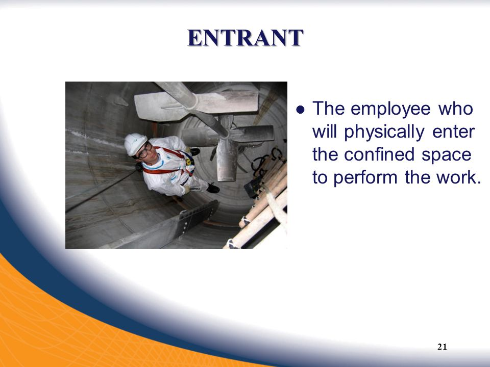 ENTRANT The employee who will physically enter the confined space to perform the work.