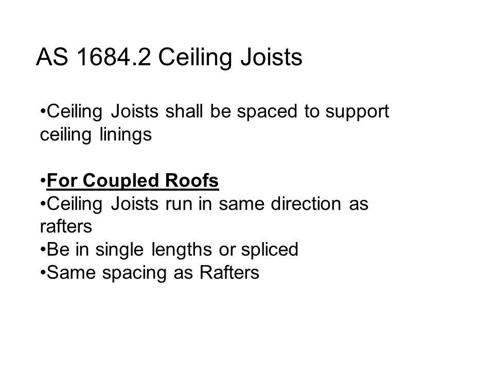 AS 1684.2 Ceiling Joists Ceiling Joists shall be spaced to support ceiling linings. For Coupled Roofs.