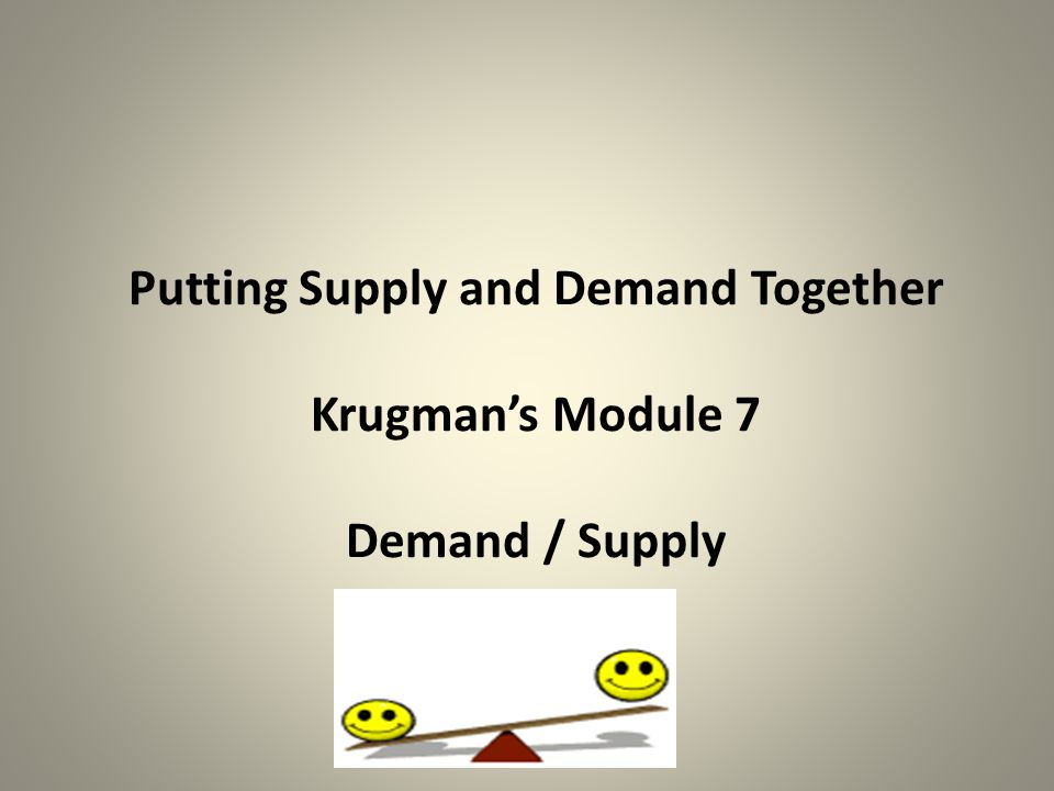 Putting Supply and Demand Together Krugman's Module 7 Demand / Supply