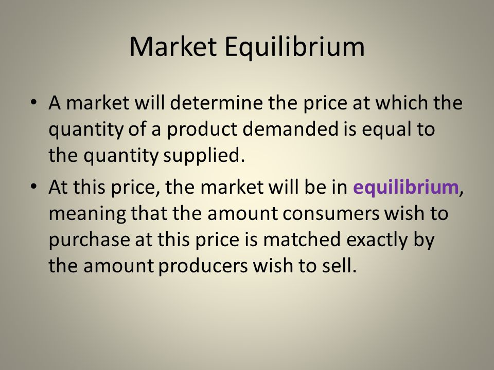 Market Equilibrium A market will determine the price at which the quantity of a product demanded is equal to the quantity supplied.