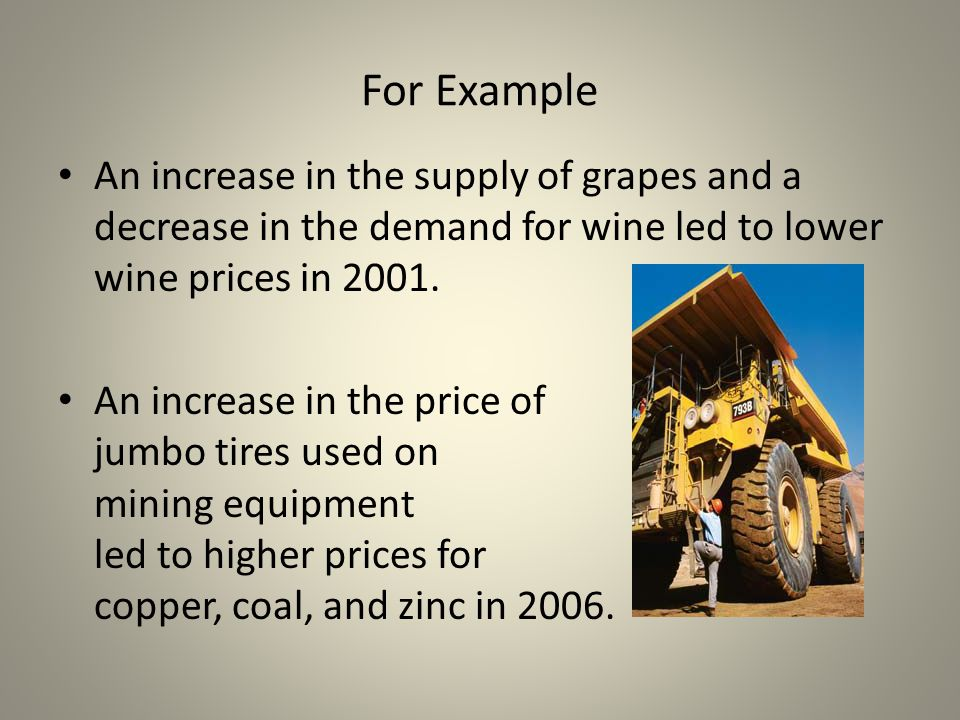 For Example An increase in the supply of grapes and a decrease in the demand for wine led to lower wine prices in 2001.