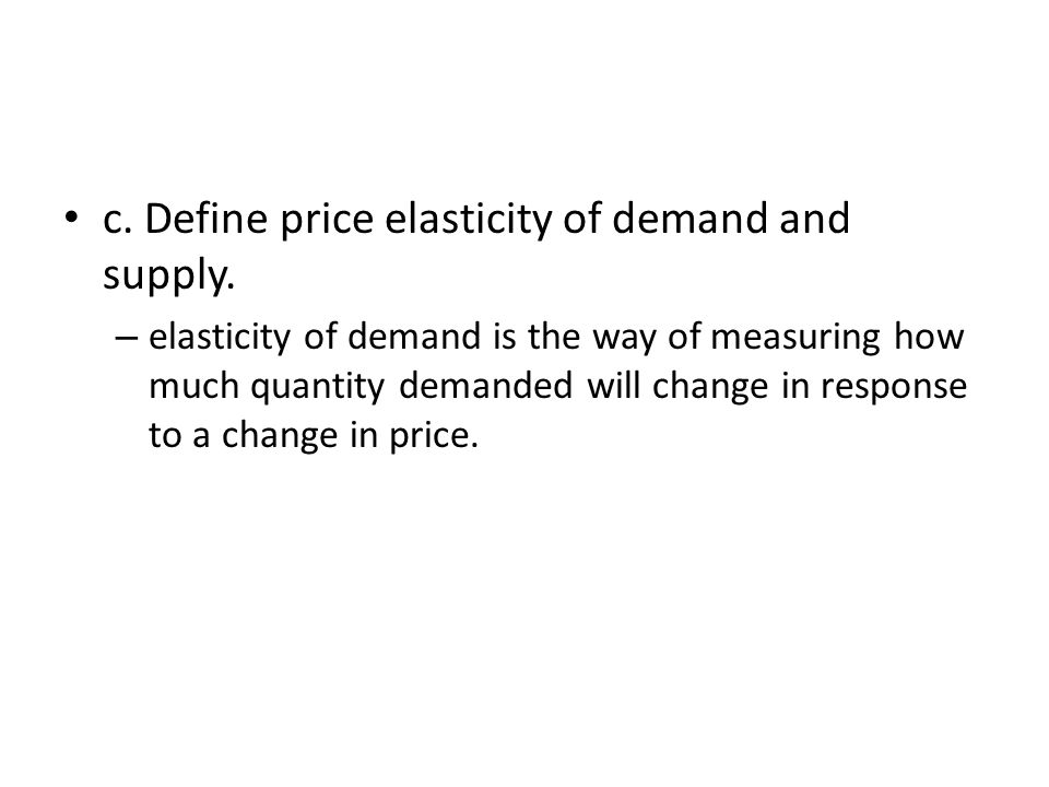 c. Define price elasticity of demand and supply.