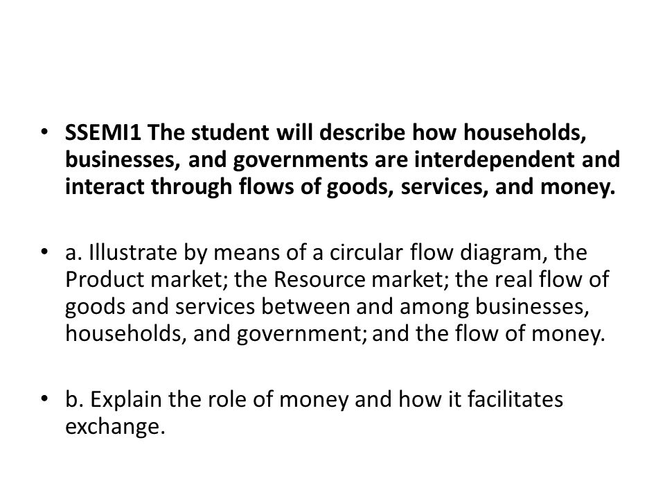 SSEMI1 The student will describe how households, businesses, and governments are interdependent and interact through flows of goods, services, and money.