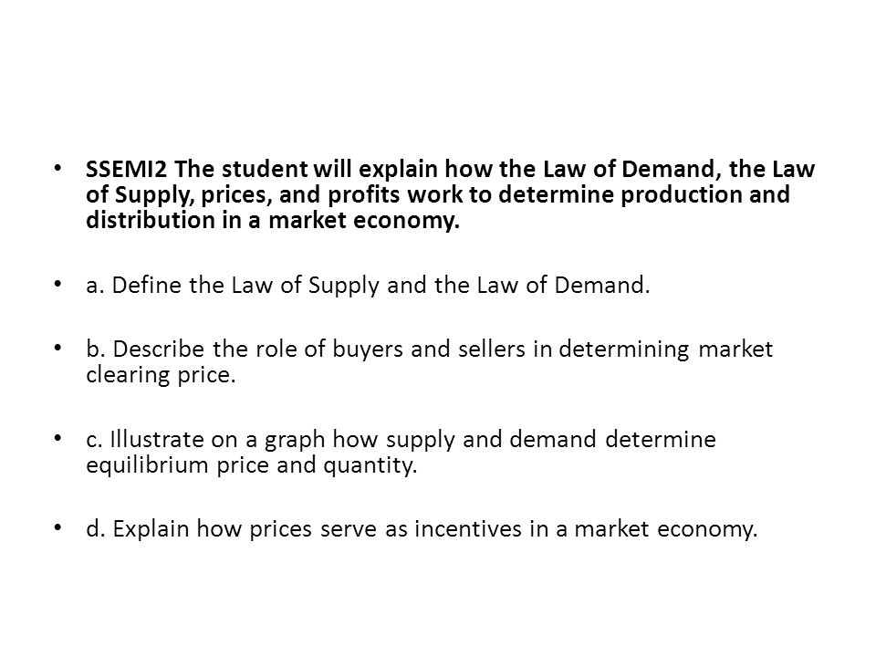 SSEMI2 The student will explain how the Law of Demand, the Law of Supply, prices, and profits work to determine production and distribution in a market economy.