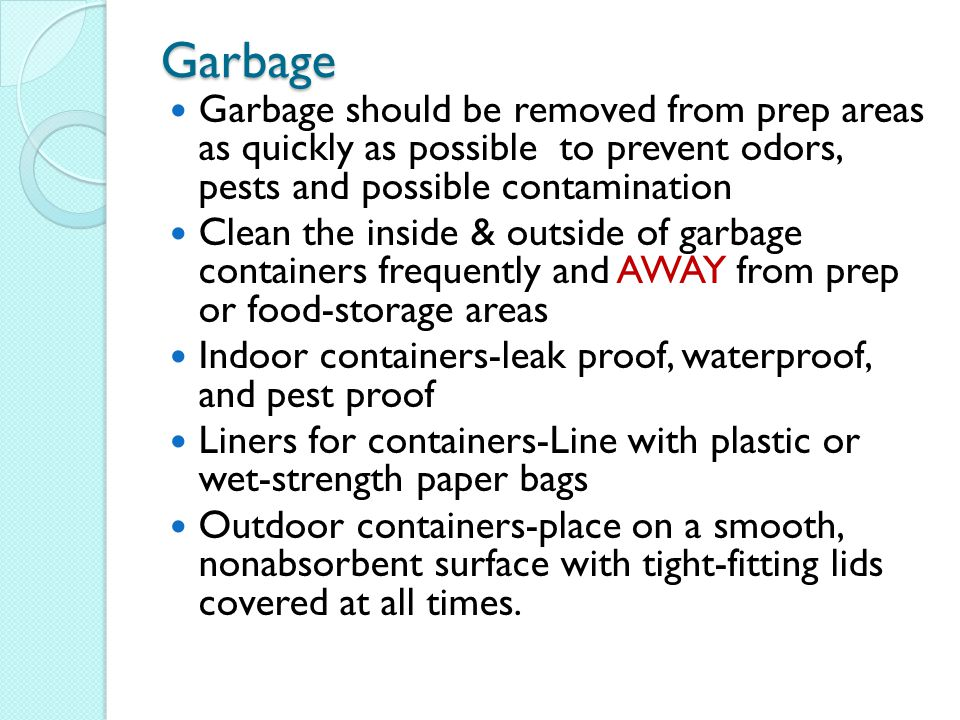 Garbage Garbage should be removed from prep areas as quickly as possible to prevent odors, pests and possible contamination.