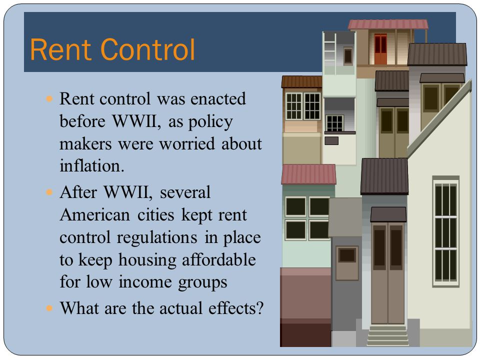 Rent Control Rent control was enacted before WWII, as policy makers were worried about inflation.