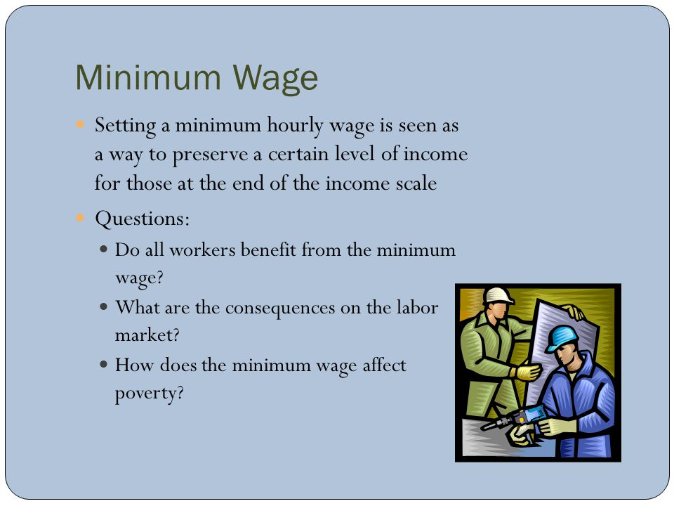 Minimum Wage Setting a minimum hourly wage is seen as a way to preserve a certain level of income for those at the end of the income scale.