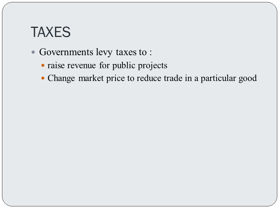 TAXES Governments levy taxes to : raise revenue for public projects