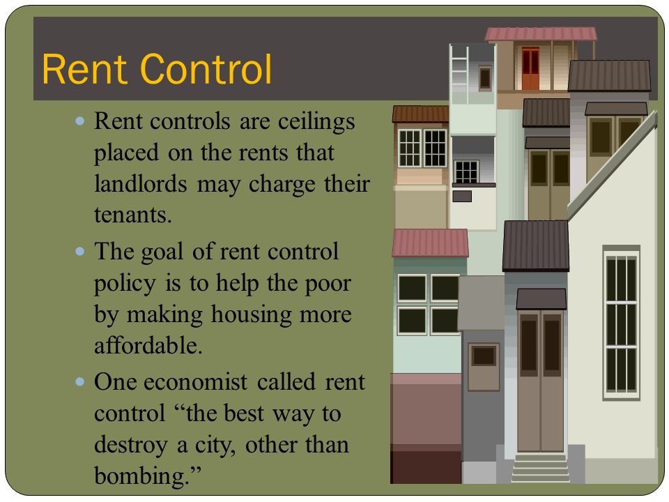 Rent Control Rent controls are ceilings placed on the rents that landlords may charge their tenants.